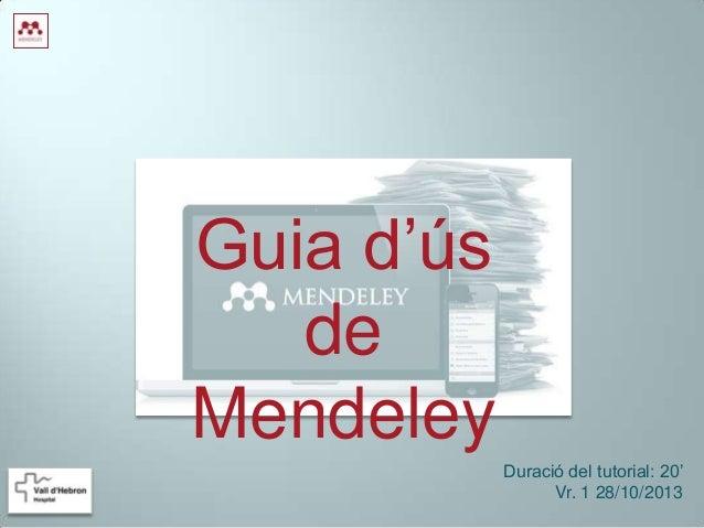 Guia d'ús de Mendeley Duració del tutorial: 20' Vr. 1 28/10/2013