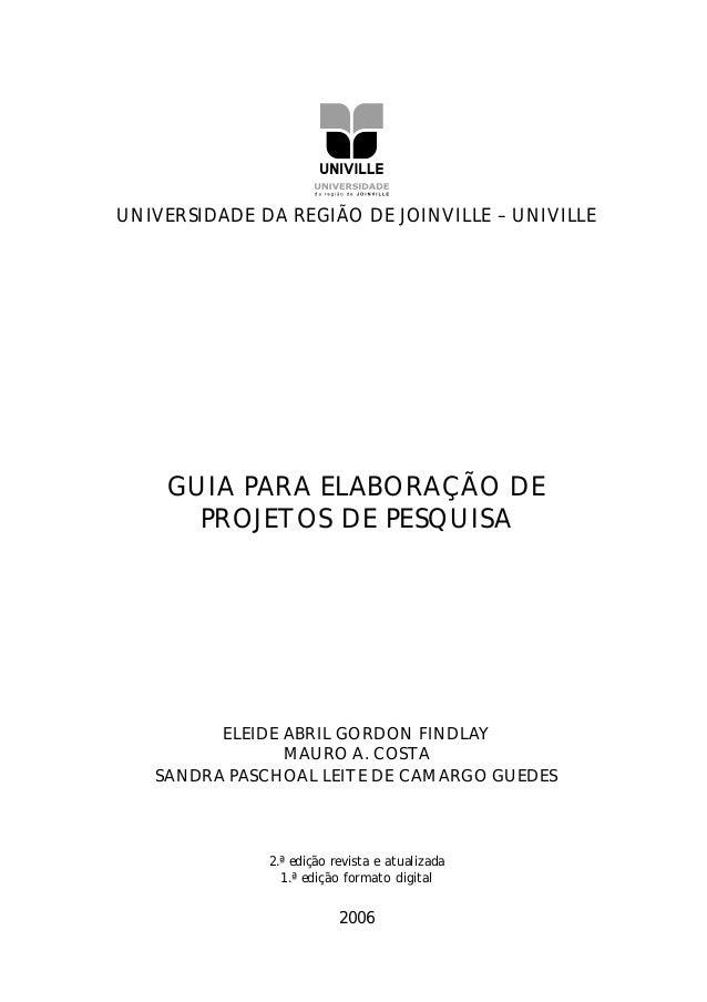 UNIVERSIDADE DA REGIÃO DE JOINVILLE – UNIVILLE GUIA PARA ELABORAÇÃO DE PROJETOS DE PESQUISA ELEIDE ABRIL GORDON FINDLAY MA...