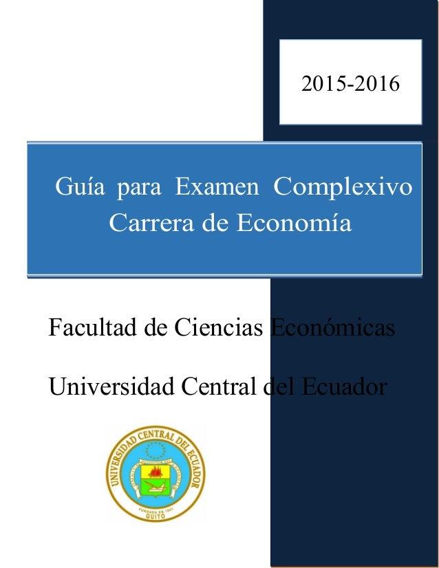 2015 Guía para Examen Complexivo Carrera de Economía Facultad de Ciencias Económicas Universidad Central del Ecuador 2015-...
