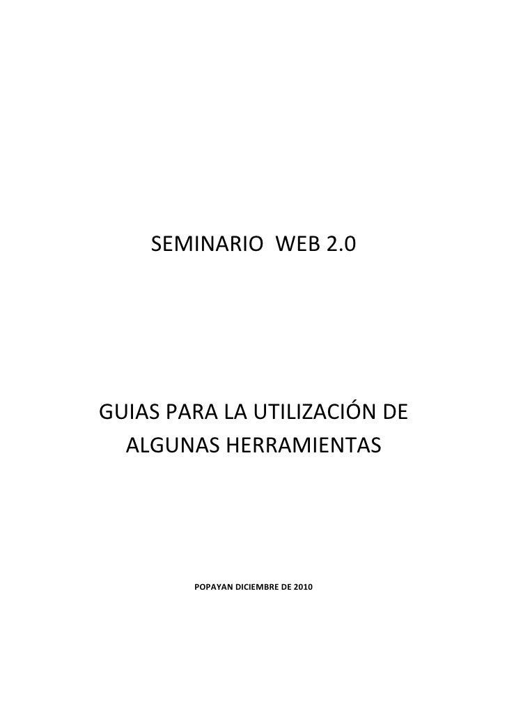 SEMINARIO WEB 2.0GUIAS PARA LA UTILIZACIÓN DE  ALGUNAS HERRAMIENTAS        POPAYAN DICIEMBRE DE 2010