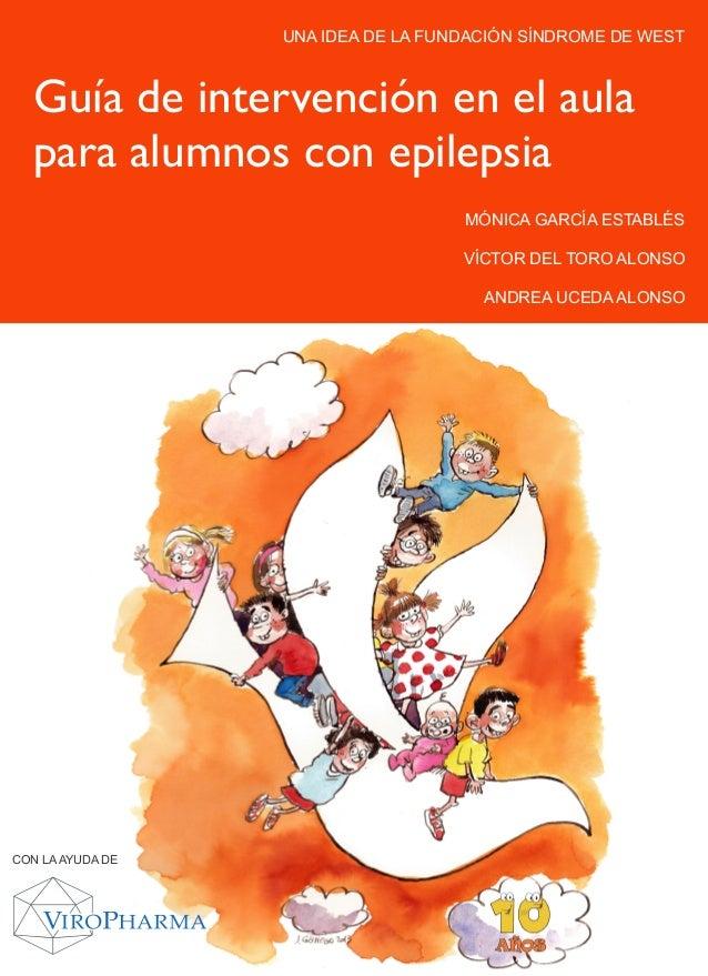 UNA IDEA DE LA FUNDACIÓN SÍNDROME DE WEST  Guía de intervención en el aula  para alumnos con epilepsia  MÓNICA GARCÍA ESTA...