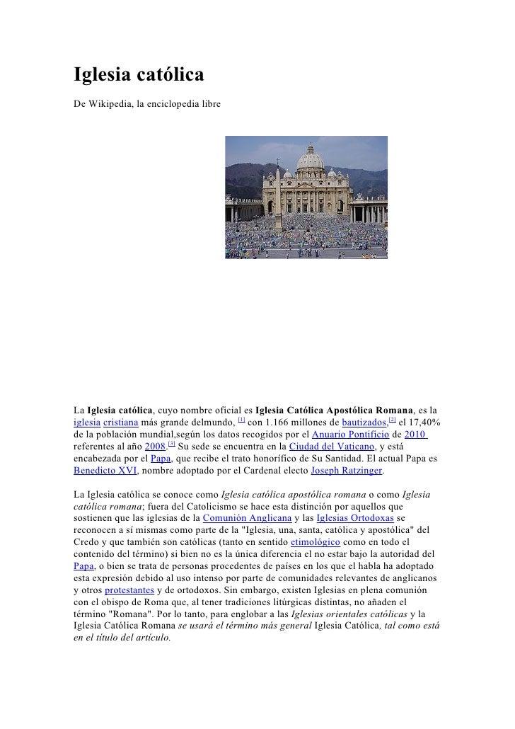 Iglesia católica De Wikipedia, la enciclopedia libre     La Iglesia católica, cuyo nombre oficial es Iglesia Católica Apos...