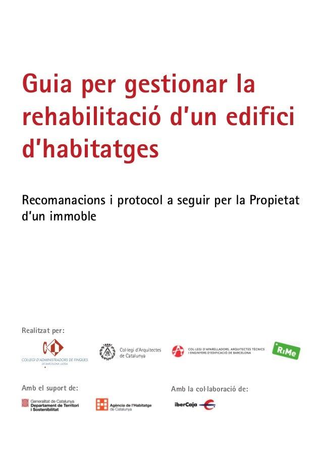 Guia per gestionar la rehabilitació d'un edifici d'habitatges Recomanacions i protocol a seguir per la Propietat d'un immo...