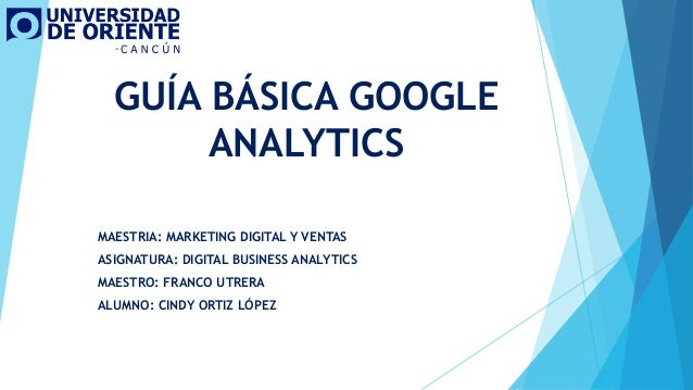 GUÍA BÁSICA GOOGLE ANALYTICS MAESTRIA: MARKETING DIGITAL Y VENTAS ASIGNATURA: DIGITAL BUSINESS ANALYTICS MAESTRO: FRANCO U...