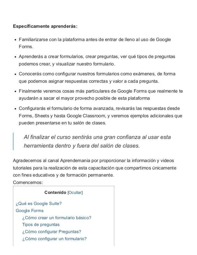 Específicamente aprenderás: Familiarizarse con la plataforma antes de entrar de lleno al uso de Google Forms. Aprenderás a...