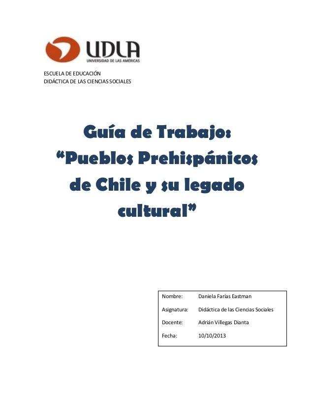 """ESCUELA DE EDUCACIÓN DIDÁCTICA DE LAS CIENCIAS SOCIALES Guía de Trabajo: """"Pueblos Prehispánicos de Chile y su legado cultu..."""