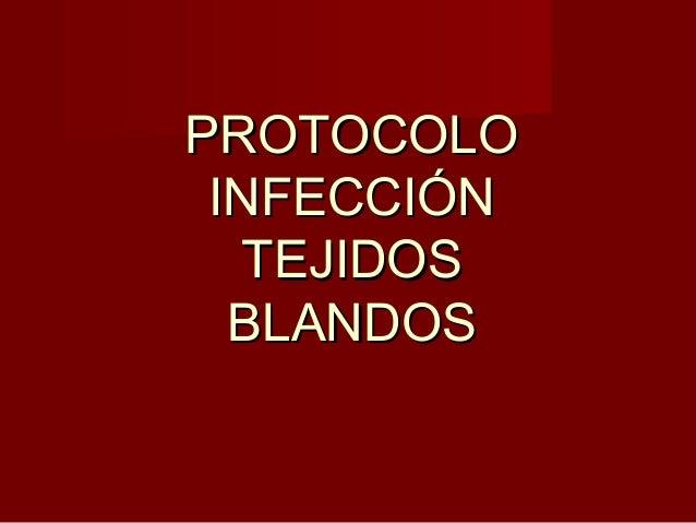 PROTOCOLOPROTOCOLO INFECCIÓNINFECCIÓN TEJIDOSTEJIDOS BLANDOSBLANDOS