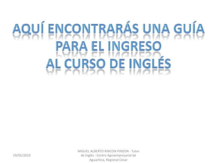 AQUÍ ENCONTRARÁS UNA GUÍA<br />PARA EL INGRESO <br />AL CURSO DE INGLÉS <br />19/05/2010<br />MIGUEL ALBERTO RINCON PINZON...