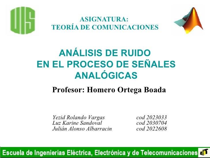ASIGNATURA:  TEORÍA DE COMUNICACIONES Yezid Rolando Vargas  cod 2023033 Luz Karine Sandoval  cod 2030704 Julián Alonso Alb...