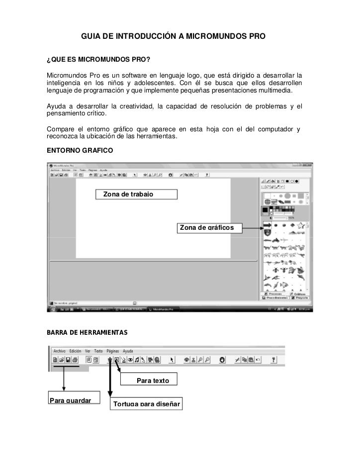GUIA DE INTRODUCCIÓN A MICROMUNDOS PRO¿QUE ES MICROMUNDOS PRO?Micromundos Pro es un software en lenguaje logo, que está di...