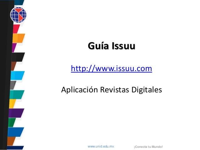 www.unid.edu.mx ¡Conecta tu Mundo!Guía Issuuhttp://www.issuu.comAplicación Revistas Digitales
