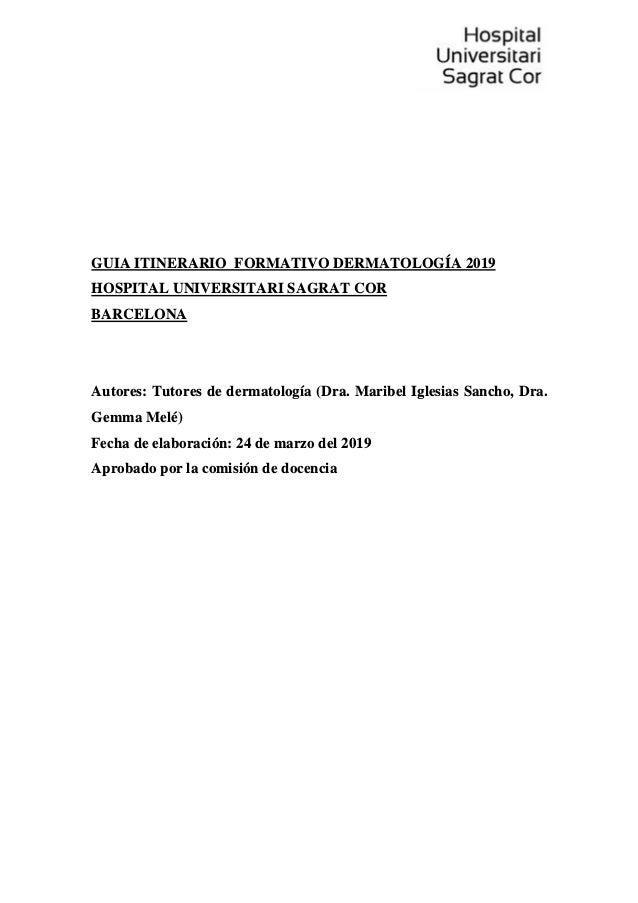 GUIA ITINERARIO FORMATIVO DERMATOLOG�A 2019 HOSPITAL UNIVERSITARI SAGRAT COR BARCELONA Autores: Tutores de dermatolog�a (D...