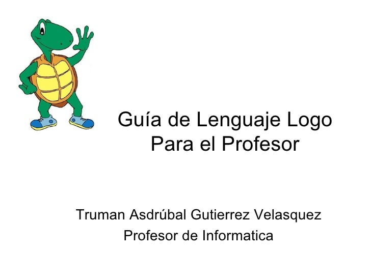 Guía de Lenguaje Logo        Para el ProfesorTruman Asdrúbal Gutierrez Velasquez      Profesor de Informatica