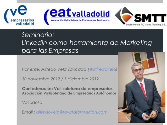 Seminario:Linkedin como herramienta de Marketingpara las EmpresasPonente: Alfredo Vela Zancada (@alfredovela)30 noviembre ...