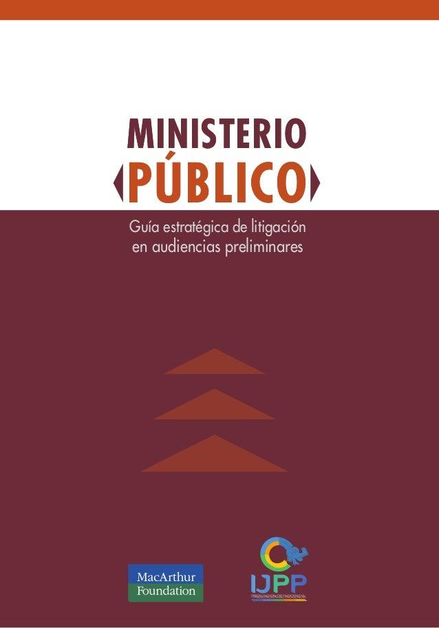 Guía estratégica de litigación en audiencias preliminares MINISTERIO PÚBLICO MINISTERIO PÚBLICO