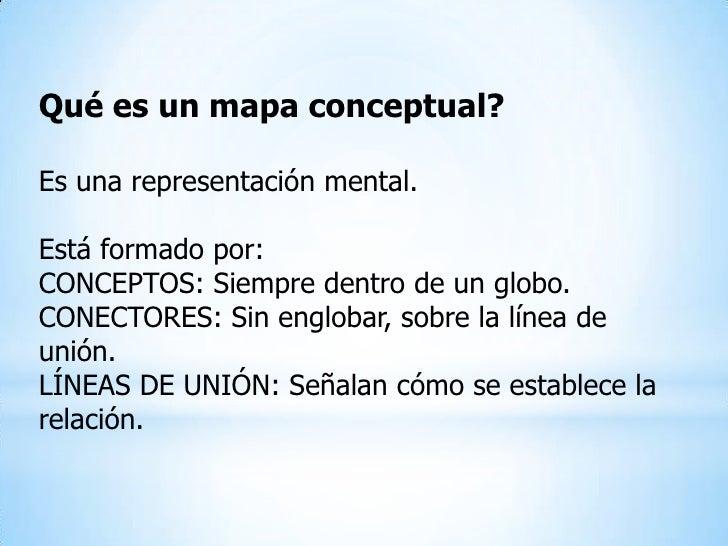 Qué es un mapa conceptual?Es una representación mental.Está formado por:CONCEPTOS: Siempre dentro de un globo.CONECTORES: ...