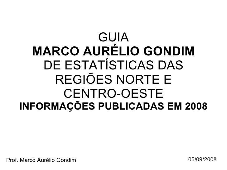 GUIA MARCO AURÉLIO GONDIM DE ESTATÍSTICAS DAS REGIÕES NORTE E CENTRO-OESTE INFORMAÇÕES PUBLICADAS EM 2008 Prof. Marco Auré...