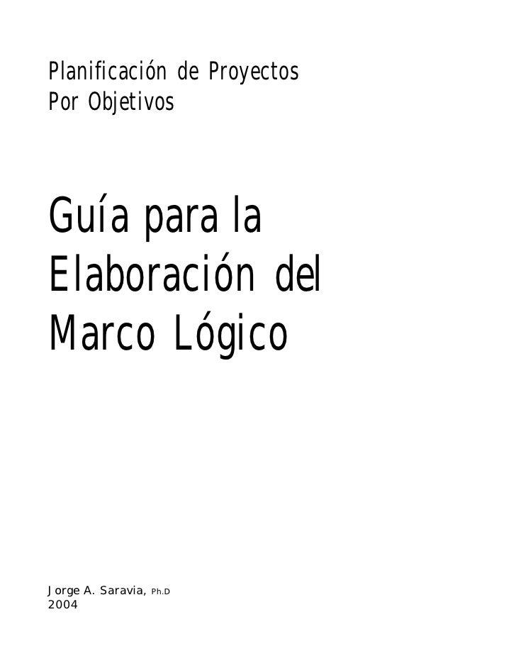 Planificación de Proyectos Por Objetivos    Guía para la Elaboración del Marco Lógico     Jorge A. Saravia,   Ph.D 2004  J...