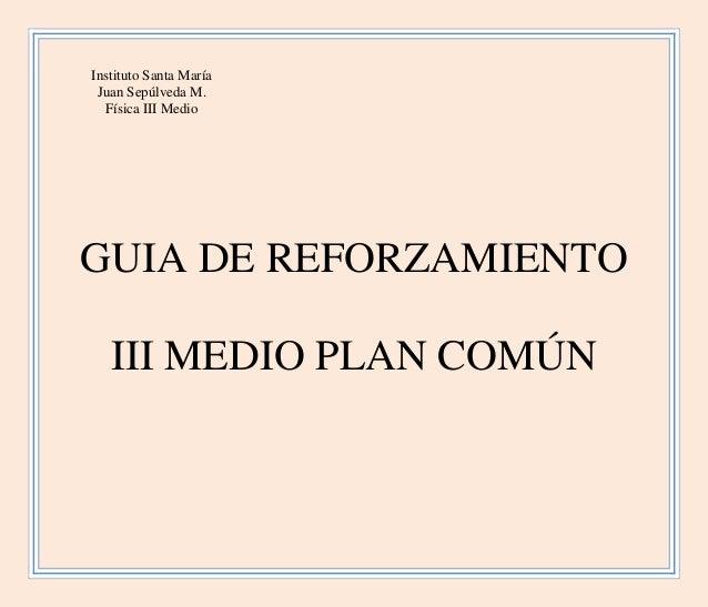 Instituto Santa María Juan Sepúlveda M. Física III Medio GUIA DE REFORZAMIENTO III MEDIO PLAN COMÚN
