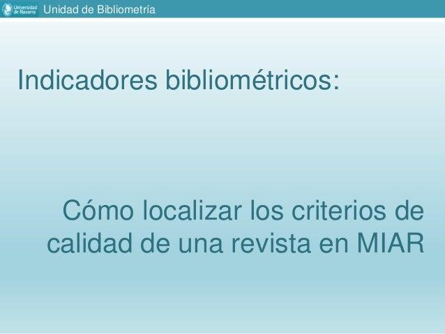 Unidad de Bibliometr�a Indicadores bibliom�tricos: C�mo localizar los criterios de calidad de una revista en MIAR