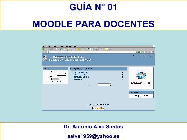 GUÍA N° 01 MOODLE PARA DOCENTES Dr. Antonio Alva Santos [email_address]