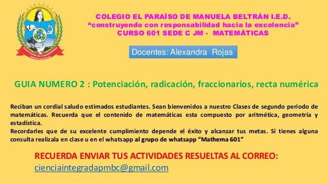 GUIA NUMERO 2 : Potenciación, radicación, fraccionarios, recta numérica Reciban un cordial saludo estimados estudiantes. S...