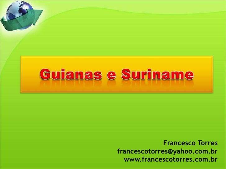 Guianas e Suriname<br />Francesco Torres<br />francescotorres@yahoo.com.br<br />www.francescotorres.com.br<br />
