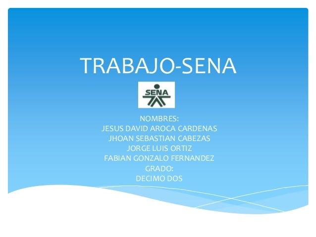 TRABAJO-SENA NOMBRES: JESUS DAVID AROCA CARDENAS JHOAN SEBASTIAN CABEZAS JORGE LUIS ORTIZ FABIAN GONZALO FERNANDEZ GRADO: ...