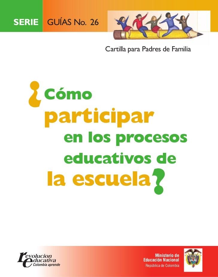 SERIE GUÍAS No. 26                     Cartilla para Padres de Familia  ¿ Cómo      participar          en los procesos   ...