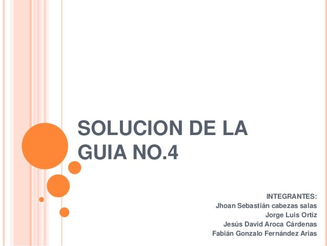 SOLUCION DE LA GUIA NO.4 INTEGRANTES: Jhoan Sebastián cabezas salas Jorge Luis Ortiz Jesús David Aroca Cárdenas Fabián Gon...