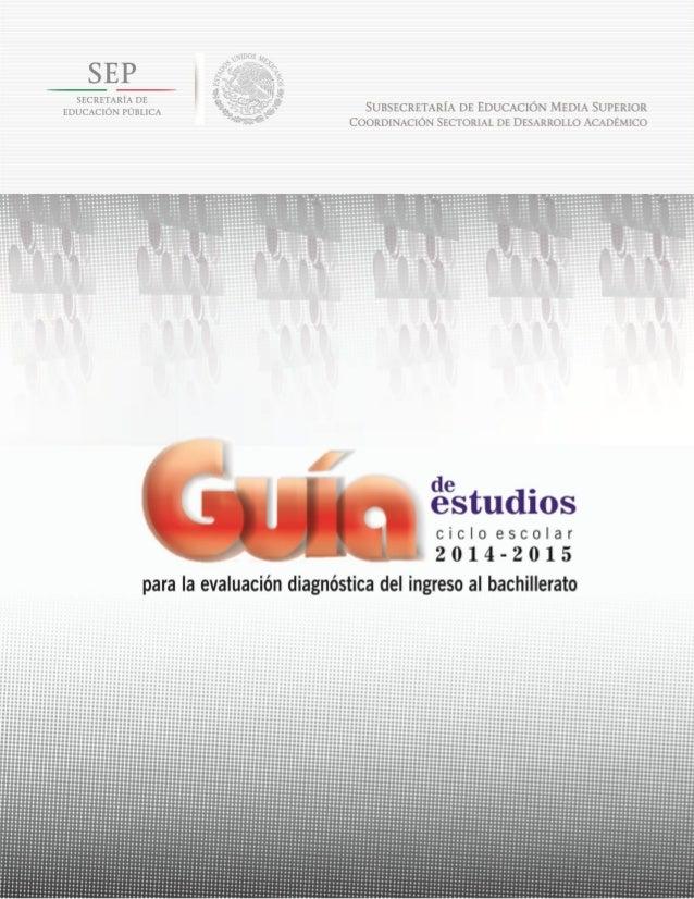 Evaluación diagnóstica del ingreso al bachillerato Ciclo escolar 2014-2015 Guía de estudios Abril de 2014.