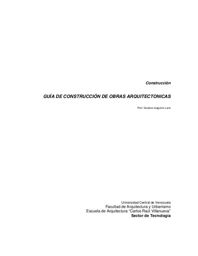 Construcción  GUÍA DE CONSTRUCCIÓN DE OBRAS ARQUITECTONICAS Prof. Gustavo Izaguirre Luna  Universidad Central de Venezuela...
