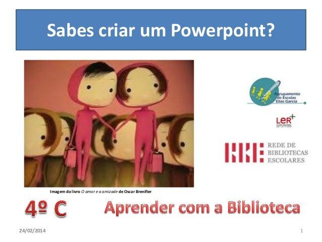 Sabes criar um Powerpoint?  Imagem do livro O amor e a amizade de Oscar Brenifier  24/02/2014  1