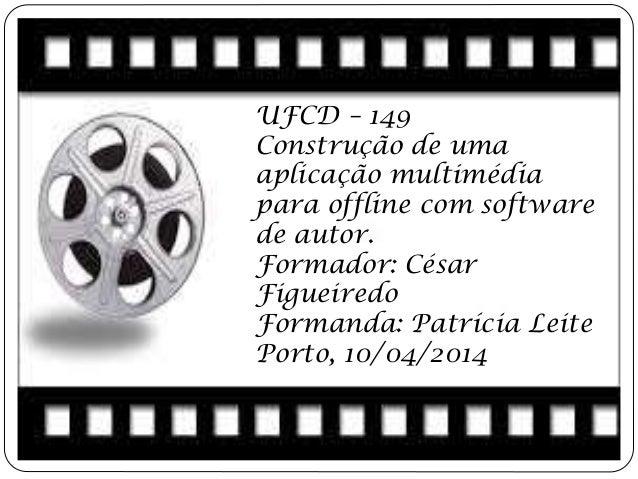 UFCD – 149 Construção de uma aplicação multimédia para offline com software de autor. Formador: César Figueiredo Formanda:...