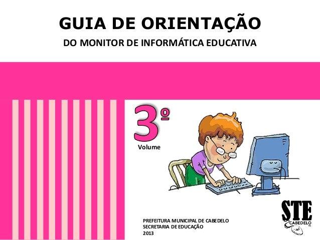 GUIA DE ORIENTAÇÃO DO MONITOR DE INFORMÁTICA EDUCATIVA PREFEITURA MUNICIPAL DE CABEDELO SECRETARIA DE EDUCAÇÃO 2013 Volume