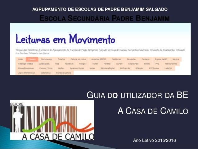 GUIA DO UTILIZADOR DA BE A CASA DE CAMILO ESCOLA SECUNDÁRIA PADRE BENJAMIM SALGADO BIBLIOTECA DA BENJAMIM HTTP://WWW.CASAB...
