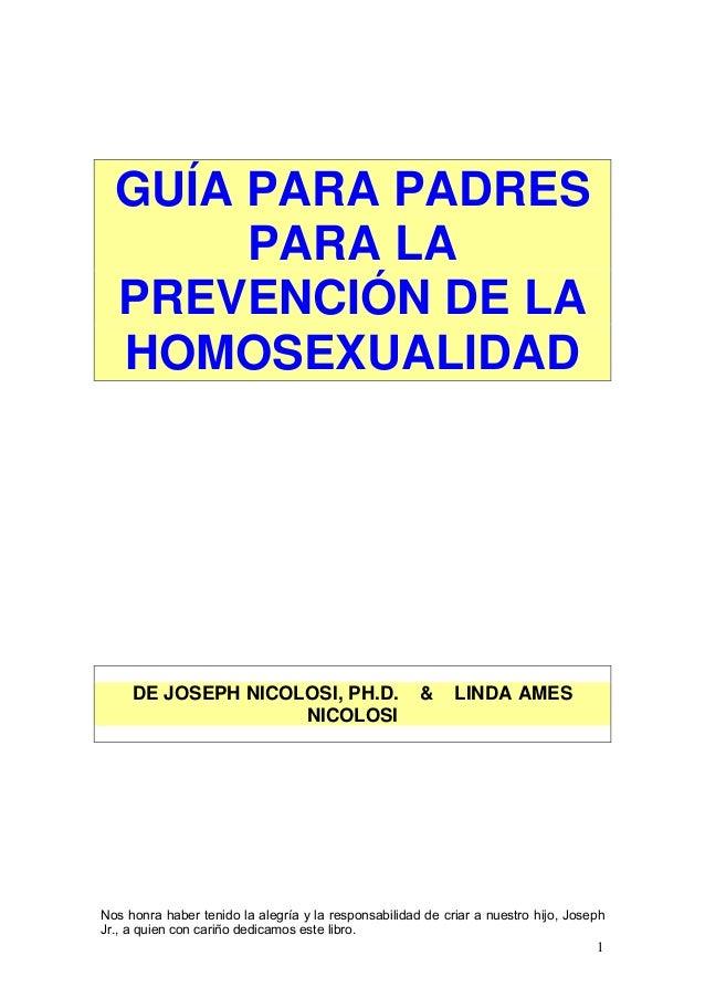 GUÍA PARA PADRES       PARA LA  PREVENCIÓN DE LA  HOMOSEXUALIDAD     DE JOSEPH NICOLOSI, PH.D.                        &   ...