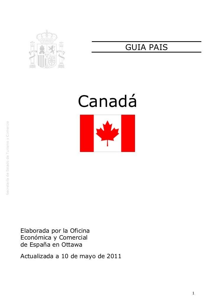 GUIA PAIS                   CanadáElaborada por la OficinaEconómica y Comercialde España en OttawaActualizada a 10 de mayo...