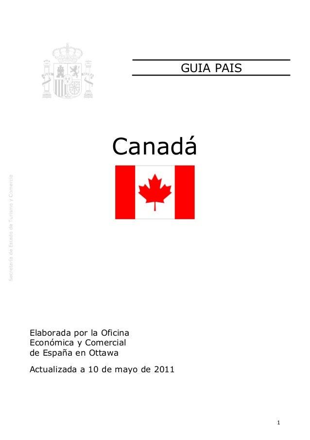 GUIA PAIS  Canadá  Elaborada por la Oficina Económica y Comercial de España en Ottawa Actualizada a 10 de mayo de 2011  1