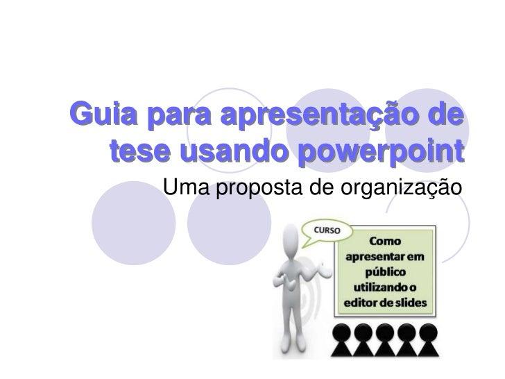 Guia para apresentação de tese usando powerpoint<br />Uma proposta de organização<br />