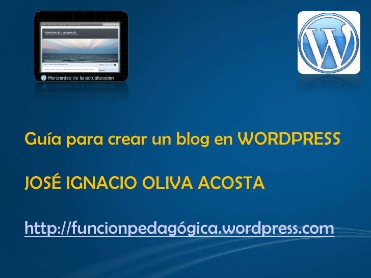 Guía para crear un blog en WORDPRESS<br />JOSÉ IGNACIO OLIVA ACOSTA<br />http://funcionpedagógica.wordpress.com<br />