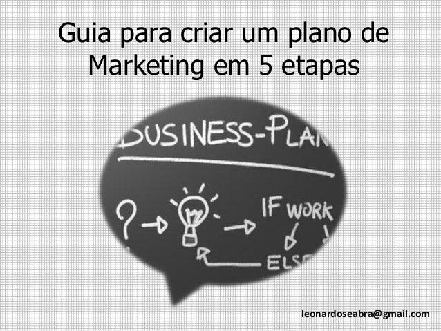 Guia para criar um plano de Marketing em 5 etapas  leonardoseabra@gmail.com