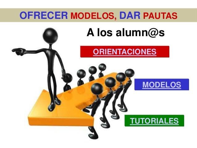 OFRECER MODELOS, DAR PAUTAS           A los alumn@s            ORIENTACIONES                      MODELOS                 ...