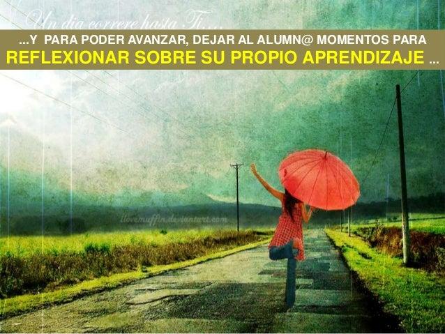 ...Y PARA PODER AVANZAR, DEJAR AL ALUMN@ MOMENTOS PARAREFLEXIONAR SOBRE SU PROPIO APRENDIZAJE ...