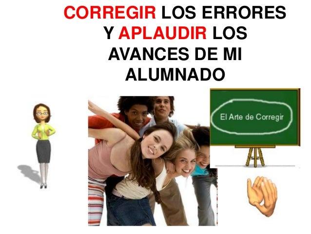 CORREGIR LOS ERRORES   Y APLAUDIR LOS   AVANCES DE MI      ALUMNADO