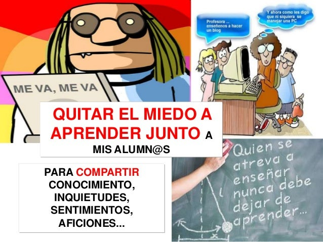 QUITAR EL MIEDO AAPRENDER JUNTO A       MIS ALUMN@SPARA COMPARTIR CONOCIMIENTO,  INQUIETUDES, SENTIMIENTOS,   AFICIONES...