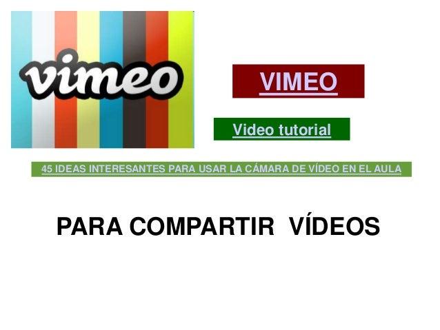VIMEO                                Video tutorial45 IDEAS INTERESANTES PARA USAR LA CÁMARA DE VÍDEO EN EL AULA  PARA COM...