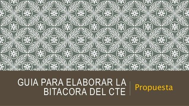 GUIA PARA ELABORAR LA BITACORA DEL CTE Propuesta