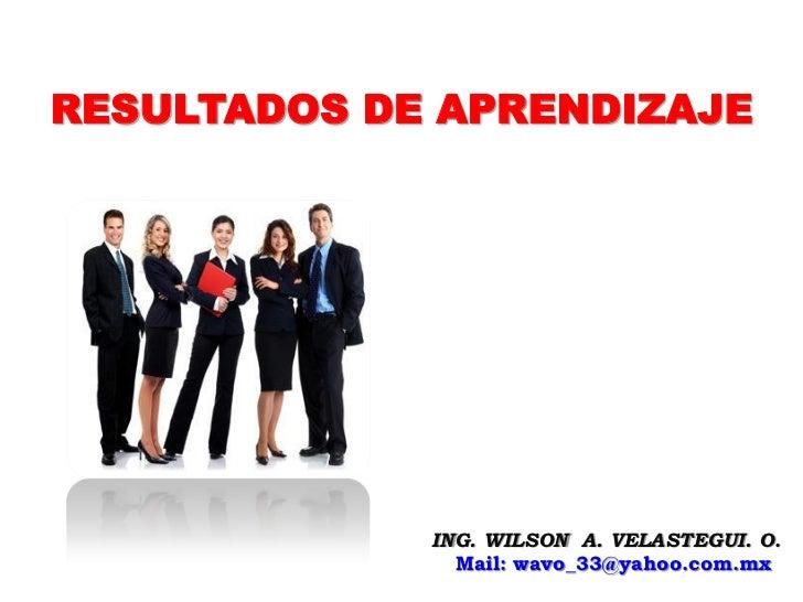 RESULTADOS DE APRENDIZAJE             ING. WILSON A. VELASTEGUI. O.               Mail: wavo_33@yahoo.com.mx