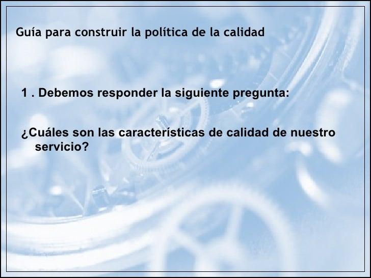 Guía para construir la política de la calidad    1 . Debemos responder la siguiente pregunta:   ¿Cuáles son las caracterís...